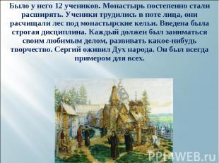 Было у него 12 учеников. Монастырь постепенно стали расширять. Ученики трудились
