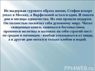 Не выдержав сурового образа жизни, Стефан вскоре уехал в Москву, а Варфоломей ос