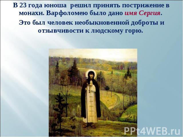 В 23 года юноша решил принять пострижение в монахи. Варфоломею было дано имя Сергия. В 23 года юноша решил принять пострижение в монахи. Варфоломею было дано имя Сергия. Это был человек необыкновенной доброты и отзывчивости к людскому горю.