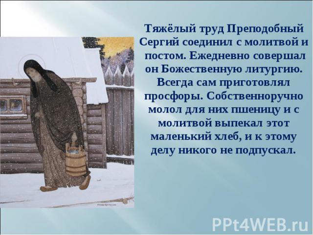 Тяжёлый труд Преподобный Сергий соединил с молитвой и постом. Ежедневно совершал он Божественную литургию. Всегда сам приготовлял просфоры. Собственноручно молол для них пшеницу и с молитвой выпекал этот маленький хлеб, и к этому делу никого не подп…