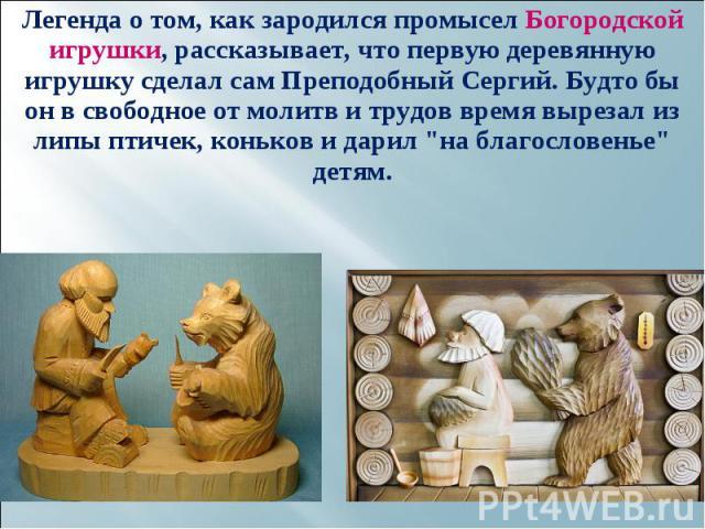 """Легенда о том, как зародился промысел Богородской игрушки, рассказывает, что первую деревянную игрушку сделал сам Преподобный Сергий. Будто бы он в свободное от молитв и трудов время вырезал из липы птичек, коньков и дарил """"на благословенье&quo…"""