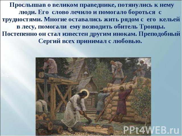 Прослышав о великом праведнике, потянулись к нему люди. Его слово лечило и помогало бороться с трудностями. Многие оставались жить рядом с его кельей в лесу, помогали ему возводить обитель Троицы. Постепенно он стал известен другим инокам. Преподобн…