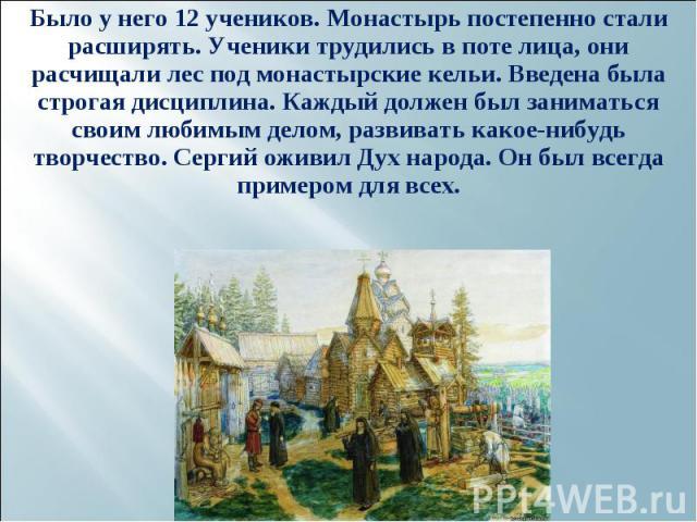 Было у него 12 учеников. Монастырь постепенно стали расширять. Ученики трудились в поте лица, они расчищали лес под монастырские кельи. Введена была строгая дисциплина. Каждый должен был заниматься своим любимым делом, развивать какое-нибудь творчес…