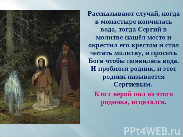 Рассказывают случай, когда в монастыре кончилась вода, тогда Сергий в молитве нашёл место и окрестил его крестом и стал читать молитву, и просить Бога чтобы появилась вода. И пробился родник, и этот родник называется Сергиевым. Рассказывают случай, …