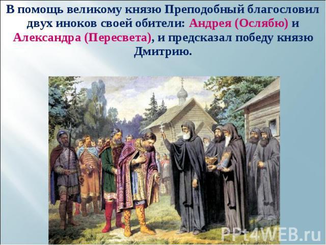 В помощь великому князю Преподобный благословил двух иноков своей обители: Андрея (Ослябю) и Александра (Пересвета), и предсказал победу князю Дмитрию. В помощь великому князю Преподобный благословил двух иноков своей обители: Андрея (Ослябю) и Алек…