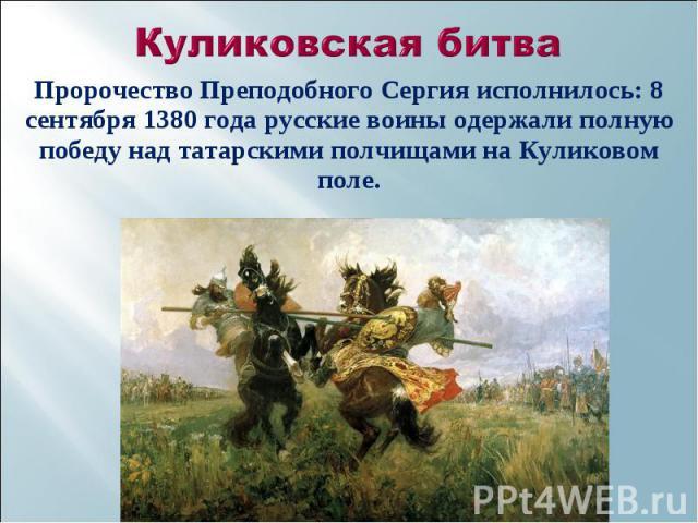 Пророчество Преподобного Сергия исполнилось: 8 сентября 1380 года русские воины одержали полную победу над татарскими полчищами на Куликовом поле. Пророчество Преподобного Сергия исполнилось: 8 сентября 1380 года русские воины одержали полную победу…