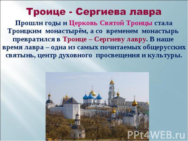 Прошли годы и Церковь Святой Троицы стала Троицким монастырём, а со временем монастырь превратился в Троице – Сергиеву лавру. В наше время лавра – одна из самых почитаемых общерусских святынь, центр духовного просвещения и культуры. Прошли годы и Це…