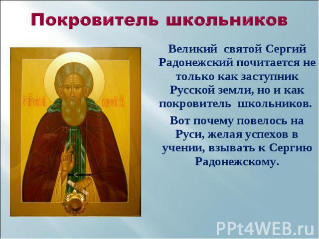 Великий святой Сергий Радонежский почитается не только как заступник Русской земли, но и как покровитель школьников. Великий святой Сергий Радонежский почитается не только как заступник Русской земли, но и как покровитель школьников. Вот почему пове…