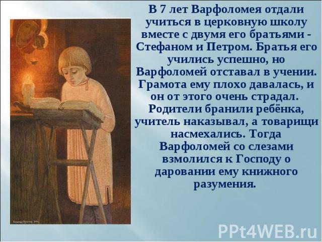 В 7 лет Варфоломея отдали учиться в церковную школу вместе с двумя его братьями - Стефаном и Петром. Братья его учились успешно, но Варфоломей отставал в учении. Грамота ему плохо давалась, и он от этого очень страдал. Родители бранили ребёнка…
