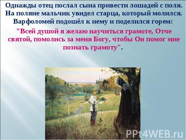 Однажды отец послал сына привести лошадей с поля. На поляне мальчик увидел старца, который молился. Варфоломей подошёл к нему и поделился горем: Однажды отец послал сына привести лошадей с поля. На поляне мальчик увидел старца, который молился. Варф…