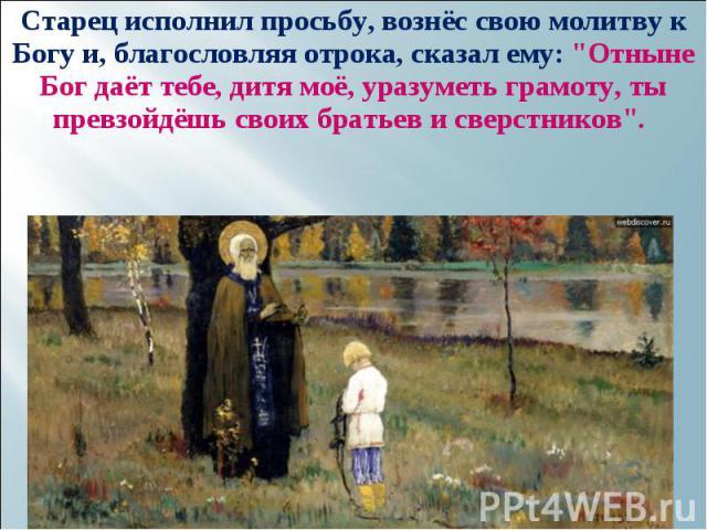 """Старец исполнил просьбу, вознёс свою молитву к Богу и, благословляя отрока, сказал ему: """"Отныне Бог даёт тебе, дитя моё, уразуметь грамоту, ты превзойдёшь своих братьев и сверстников"""". Старец исполнил просьбу, вознёс свою молитву к Богу и,…"""