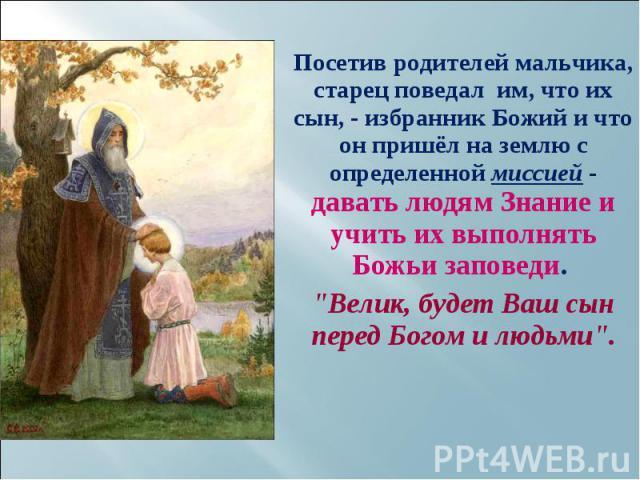 Посетив родителей мальчика, старец поведал им, что их сын, - избранник Божий и что он пришёл на землю с определенной миссией - давать людям Знание и учить их выполнять Божьи заповеди. Посетив родителей мальчика, старец поведал им, что их сын, - избр…