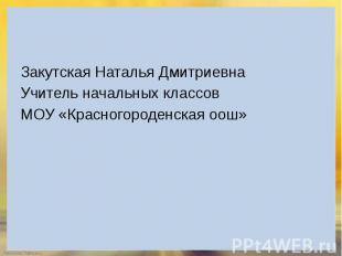 Закутская Наталья Дмитриевна Учитель начальных классов МОУ «Красногороденская оо