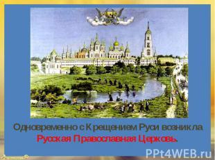 Одновременно с Крещением Руси возникла Русская Православная Церковь.