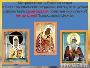Митрополитов на Руси назначали Константинопольские патриархи, потому что Русская