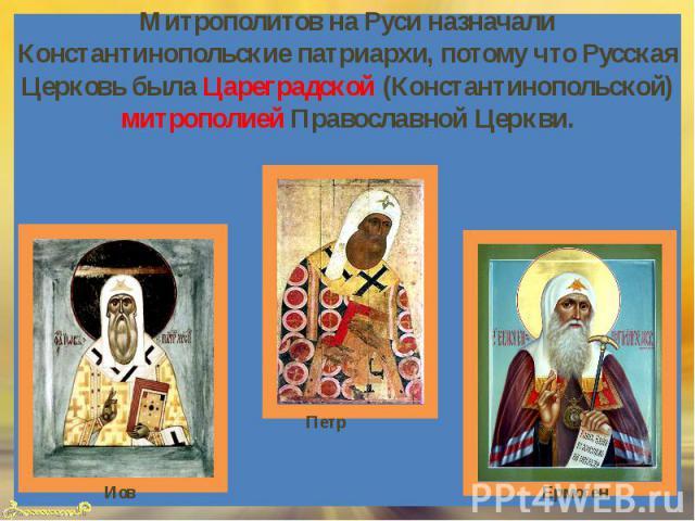 Митрополитов на Руси назначали Константинопольские патриархи, потому что Русская Церковь была Цареградской (Константинопольской) митрополией Православной Церкви.
