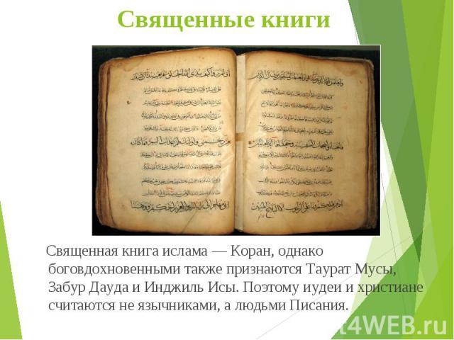 Священная книга ислама — Коран, однако боговдохновенными также признаются Таурат Мусы, Забур Дауда и Инджиль Исы. Поэтому иудеи и христиане считаются не язычниками, а людьми Писания. Священная книга ислама — Коран, однако боговдохновенными также при…