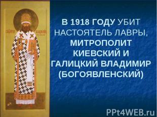 В 1918 ГОДУ УБИТ НАСТОЯТЕЛЬ ЛАВРЫ, МИТРОПОЛИТ КИЕВСКИЙ И ГАЛИЦКИЙ ВЛАДИМИР (БОГО