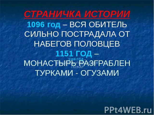 СТРАНИЧКА ИСТОРИИ 1096 год – ВСЯ ОБИТЕЛЬ СИЛЬНО ПОСТРАДАЛА ОТ НАБЕГОВ ПОЛОВЦЕВ 1151 ГОД – МОНАСТЫРЬ РАЗГРАБЛЕН ТУРКАМИ - ОГУЗАМИ 1169 ГОД – В ОБИТЕЛИ ПРОИЗОШЁЛ ПОЖАР
