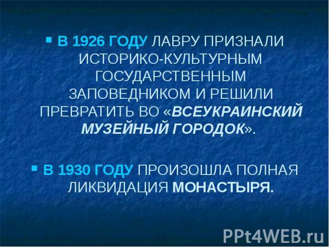 В 1926 ГОДУ ЛАВРУ ПРИЗНАЛИ ИСТОРИКО-КУЛЬТУРНЫМ ГОСУДАРСТВЕННЫМ ЗАПОВЕДНИКОМ И РЕШИЛИ ПРЕВРАТИТЬ ВО «ВСЕУКРАИНСКИЙ МУЗЕЙНЫЙ ГОРОДОК». В 1930 ГОДУ ПРОИЗОШЛА ПОЛНАЯ ЛИКВИДАЦИЯ МОНАСТЫРЯ.