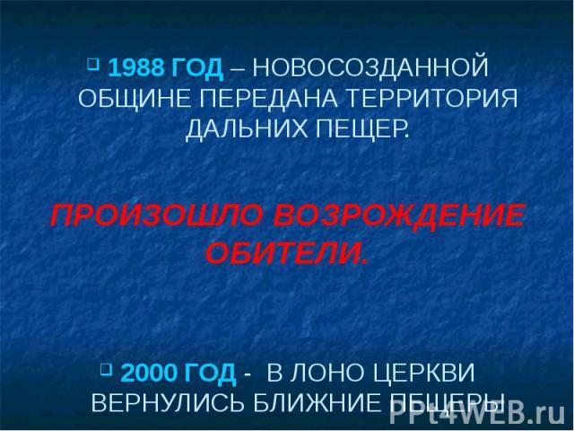 1988 ГОД – НОВОСОЗДАННОЙ ОБЩИНЕ ПЕРЕДАНА ТЕРРИТОРИЯ ДАЛЬНИХ ПЕЩЕР. ПРОИЗОШЛО ВОЗРОЖДЕНИЕ ОБИТЕЛИ. 2000 ГОД - В ЛОНО ЦЕРКВИ ВЕРНУЛИСЬ БЛИЖНИЕ ПЕЩЕРЫ