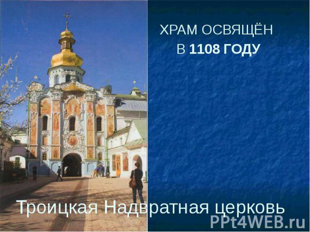 Троицкая Надвратная церковь ХРАМ ОСВЯЩЁН В 1108 ГОДУ