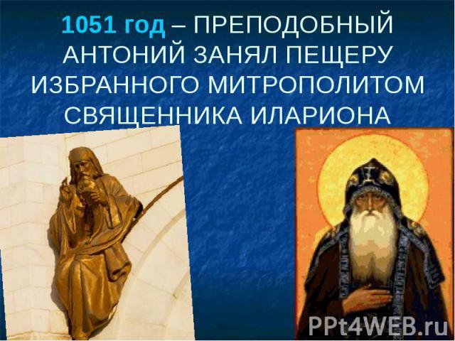 1051 год – ПРЕПОДОБНЫЙ АНТОНИЙ ЗАНЯЛ ПЕЩЕРУ ИЗБРАННОГО МИТРОПОЛИТОМ СВЯЩЕННИКА ИЛАРИОНА