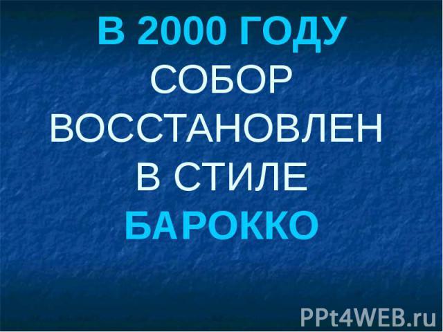 В 2000 ГОДУ СОБОР ВОССТАНОВЛЕН В СТИЛЕ БАРОККО