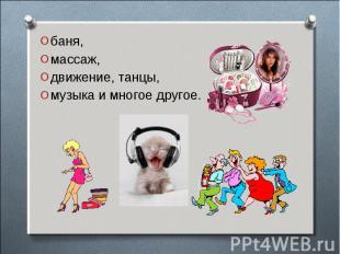 баня, баня, массаж, движение, танцы, музыка и многое другое.