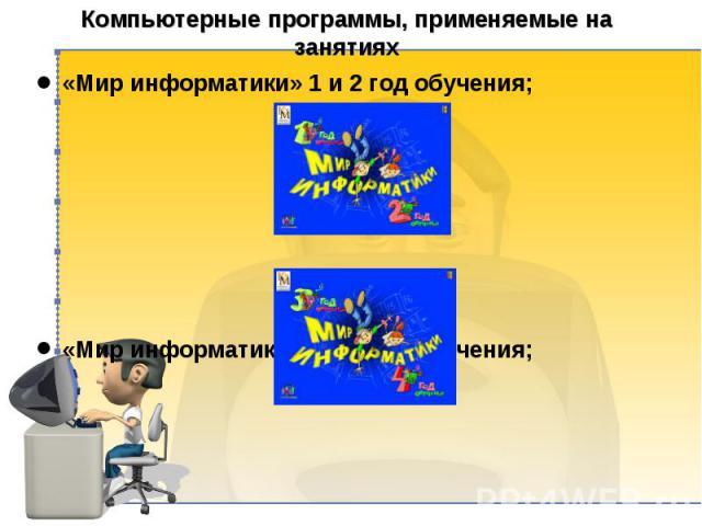Компьютерные программы, применяемые на занятиях «Мир информатики» 1 и 2 год обучения; «Мир информатики» 3 и 4 год обучения; И т. д.