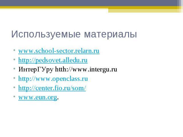 www.school-sector.relarn.ru www.school-sector.relarn.ru http://pedsovet.alledu.ru ИнтерГУру htth://www.intergu.ru http://www.openclass.ru http://center.fio.ru/som/ www.eun.org.