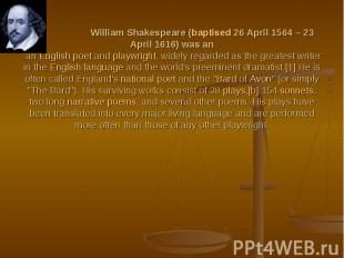 William Shakespeare (baptised 26 April 1564 – 23 April 1616) was an an English p