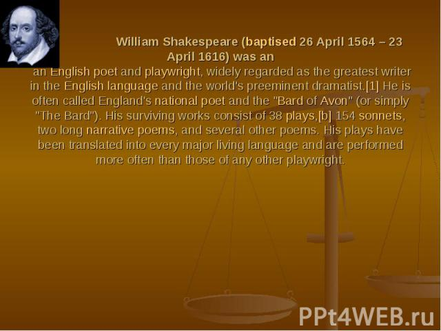 William Shakespeare (baptised 26 April 1564 – 23 April 1616) was an an English poet and playwright, widely regarded as the greatest writer in the English language and the world's preeminent dramatist.[1] He is often called England's national poet an…