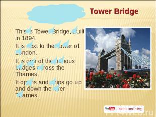 This is Tower Bridge, built in 1894. This is Tower Bridge, built in 1894. It is