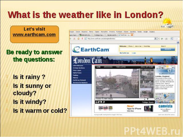 Be ready to answer the questions: Be ready to answer the questions: Is it rainy ? Is it sunny or cloudy? Is it windy? Is it warm or cold?