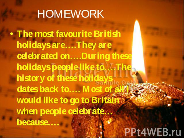 The most favourite British holidays are….They are celebrated on….During these holidays people like to….The history of these holidays dates back to…. Most of all I would like to go to Britain when people celebrate…because…. The most favourite British…