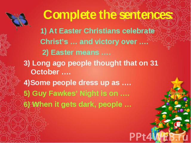 1) At Easter Christians celebrate 1) At Easter Christians celebrate Christ's … and victory over …. 2) Easter means …. 3) Long ago people thought that on 31 October …. 4)Some people dress up as …. 5) Guy Fawkes' Night is on …. 6) When it gets dark, p…