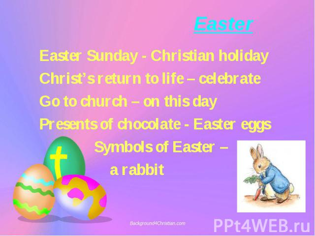 Easter Sunday - Christian holiday Easter Sunday - Christian holiday Christ's return to life – celebrate Go to church – on this day Presents of chocolate - Easter eggs Symbols of Easter – a rabbit