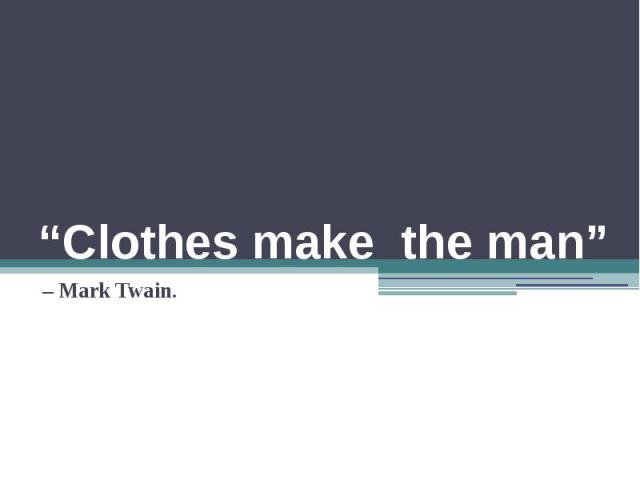 """Clothes make the man"" – Mark Twain."