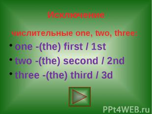 Исключение числительные one, two, three: one -(the) first / 1st two -(the) secon
