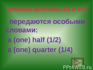 ДРОБНЫЕ ВЕЛИЧИНЫ 1/2 и 1/4 передаются особыми словами: a (one) half (1/2) a (one