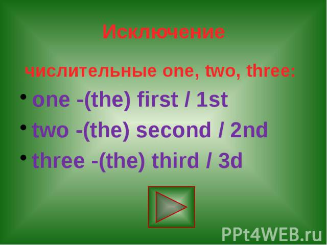 Исключение числительные one, two, three: one -(the) first / 1st two -(the) second / 2nd three -(the) third / 3d