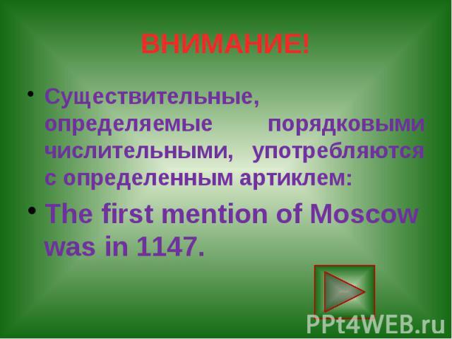 ВНИМАНИЕ! Существительные, определяемые порядковыми числительными, употребляются с определенным артиклем: The first mention of Moscow was in 1147.
