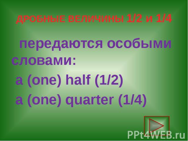 ДРОБНЫЕ ВЕЛИЧИНЫ 1/2 и 1/4 передаются особыми словами: a (one) half (1/2) a (one) quarter (1/4)