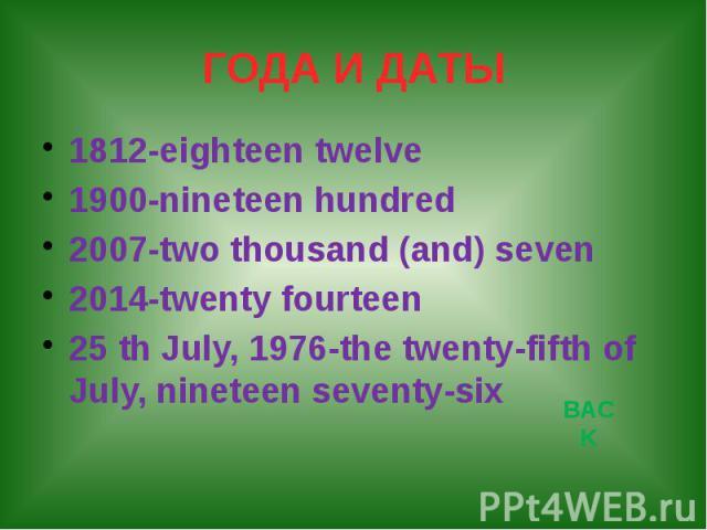 ГОДА И ДАТЫ 1812-eighteen twelve 1900-nineteen hundred 2007-two thousand (and) seven 2014-twenty fourteen 25 th July, 1976-the twenty-fifth of July, nineteen seventy-six