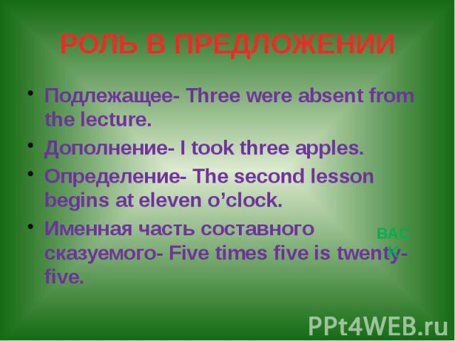 РОЛЬ В ПРЕДЛОЖЕНИИ Подлежащее- Three were absent from the leсture. Дополнение- I took three apples. Определение- The second lesson begins at eleven o'clock. Именная часть составного сказуемого- Five times five is twenty-five.