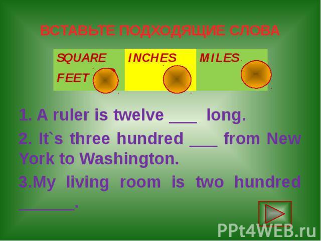 ВСТАВЬТЕ ПОДХОДЯЩИЕ СЛОВА 1. A ruler is twelve ___ long. 2. It`s three hundred ___ from New York to Washington. 3.My living room is two hundred ______.