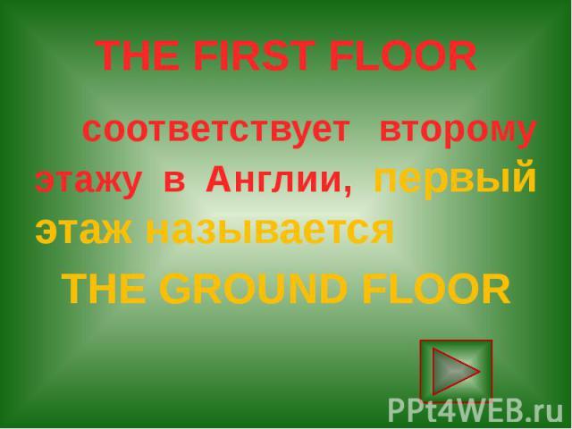 THE FIRST FLOOR соответствует второму этажу в Англии, первый этаж называется THE GROUND FLOOR