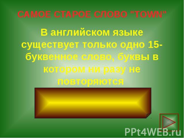 """САМОЕ СТАРОЕ СЛОВО """"TOWN"""" В английском языке существует только одно 15-буквенное слово, буквы в котором ни разу не повторяются uncopyrightable"""
