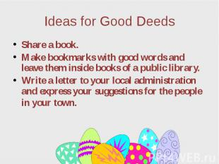 Ideas for Good Deeds Share a book. Make bookmarks with good words and leave them